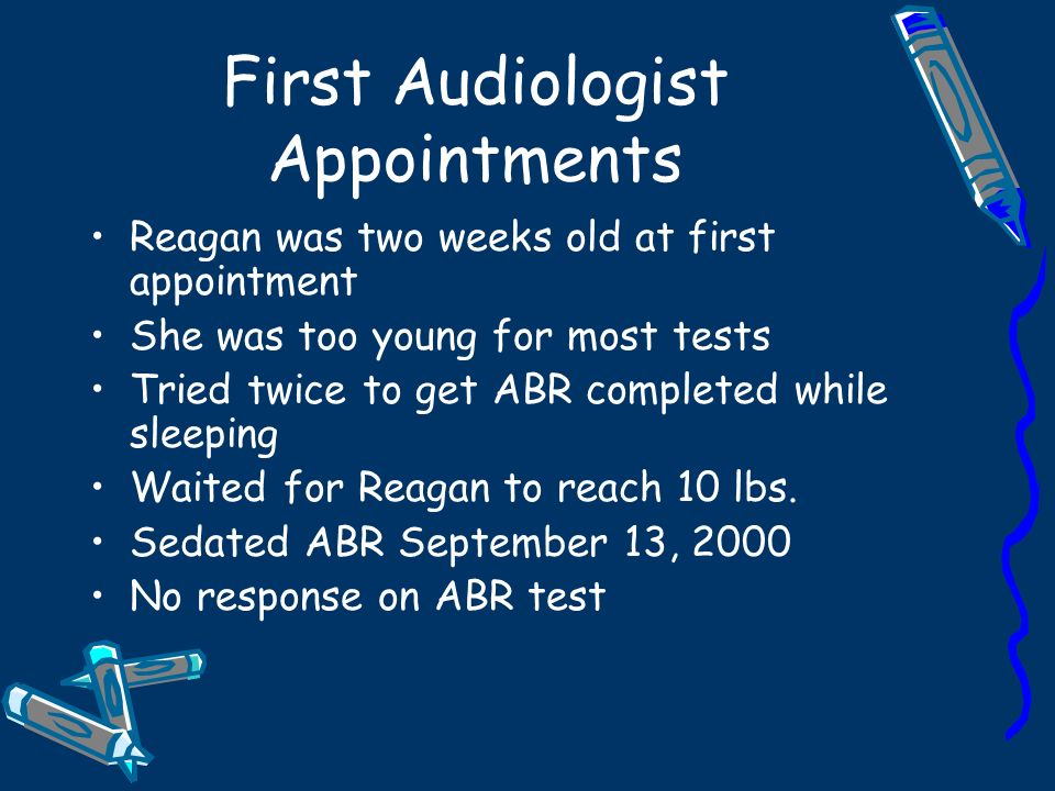 First Audiologist Appointments Reagan was two weeks old at first appointment She was too young for most tests Tried twice to get ABR completed while sleeping Waited for Reagan to reach 10 lbs.