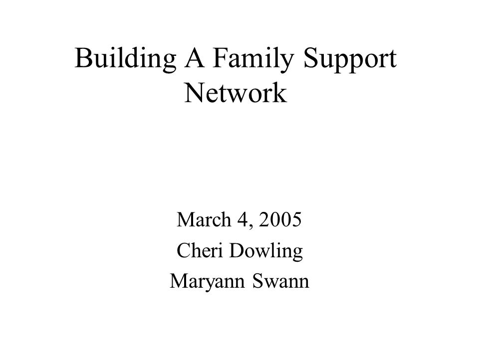 Building A Family Support Network March 4, 2005 Cheri Dowling Maryann Swann