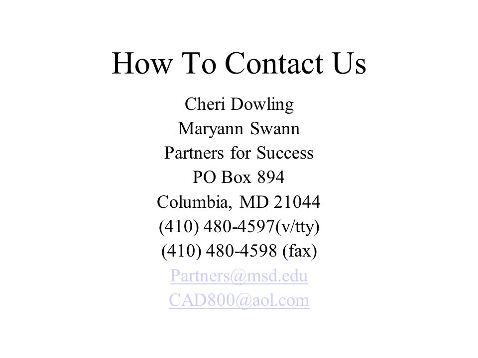 How To Contact Us Cheri Dowling Maryann Swann Partners for Success PO Box 894 Columbia, MD 21044 (410) 480-4597(v/tty) (410) 480-4598 (fax) Partners@m