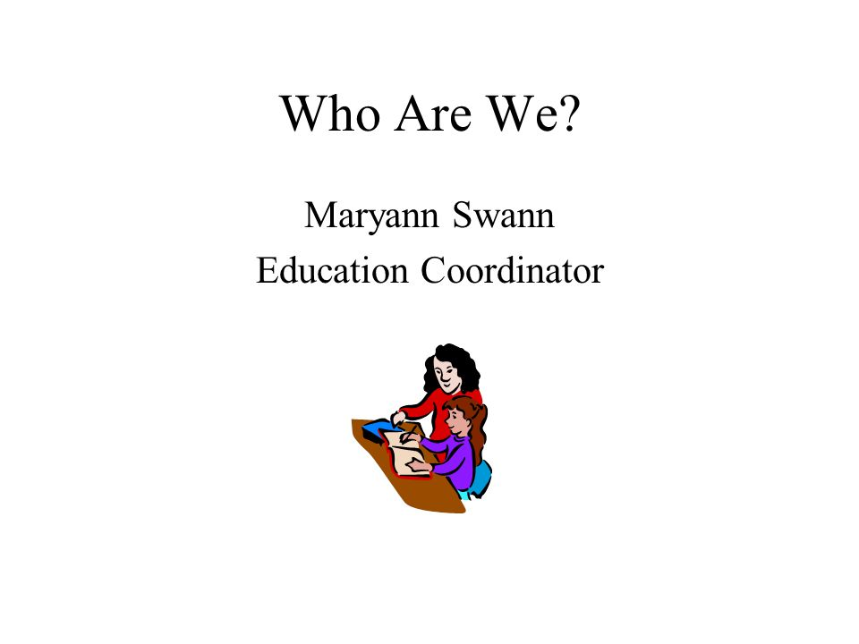 Who Are We? Maryann Swann Education Coordinator