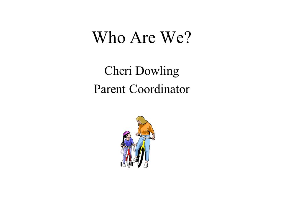 Who Are We? Cheri Dowling Parent Coordinator