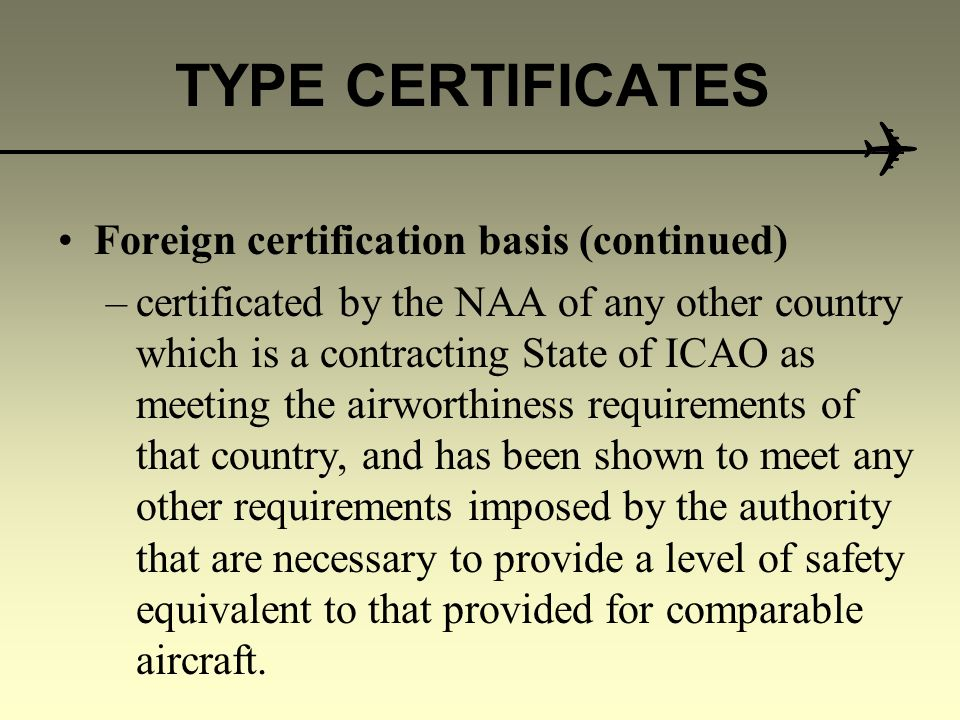 TYPE CERTIFICATES Foreign certification basis The Authority may issue a Type Certificate for a foreign aircraft type that has been: –shown to meet the