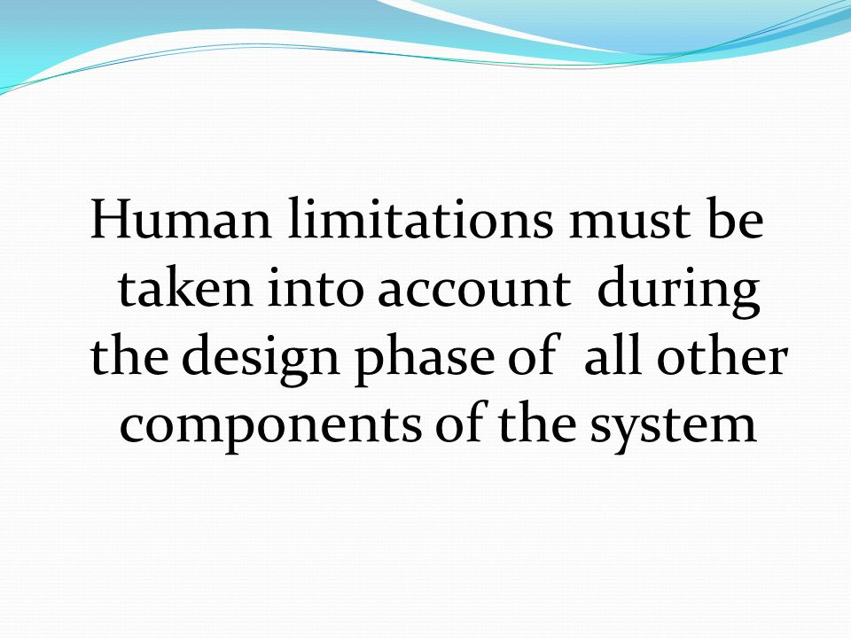 Human limitations must be taken into account during the design phase of all other components of the system