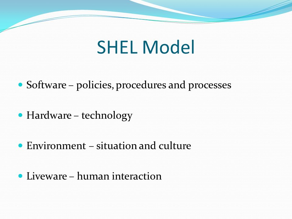 SHEL Model Software – policies, procedures and processes Hardware – technology Environment – situation and culture Liveware – human interaction