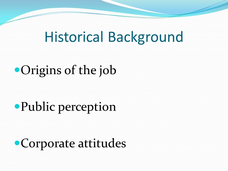 Historical Background Origins of the job Public perception Corporate attitudes