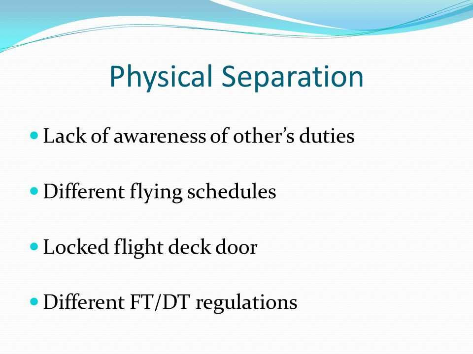 Physical Separation Lack of awareness of others duties Different flying schedules Locked flight deck door Different FT/DT regulations