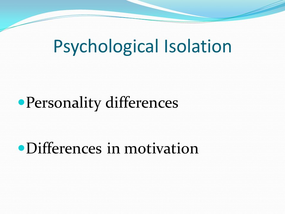 Psychological Isolation Personality differences Differences in motivation