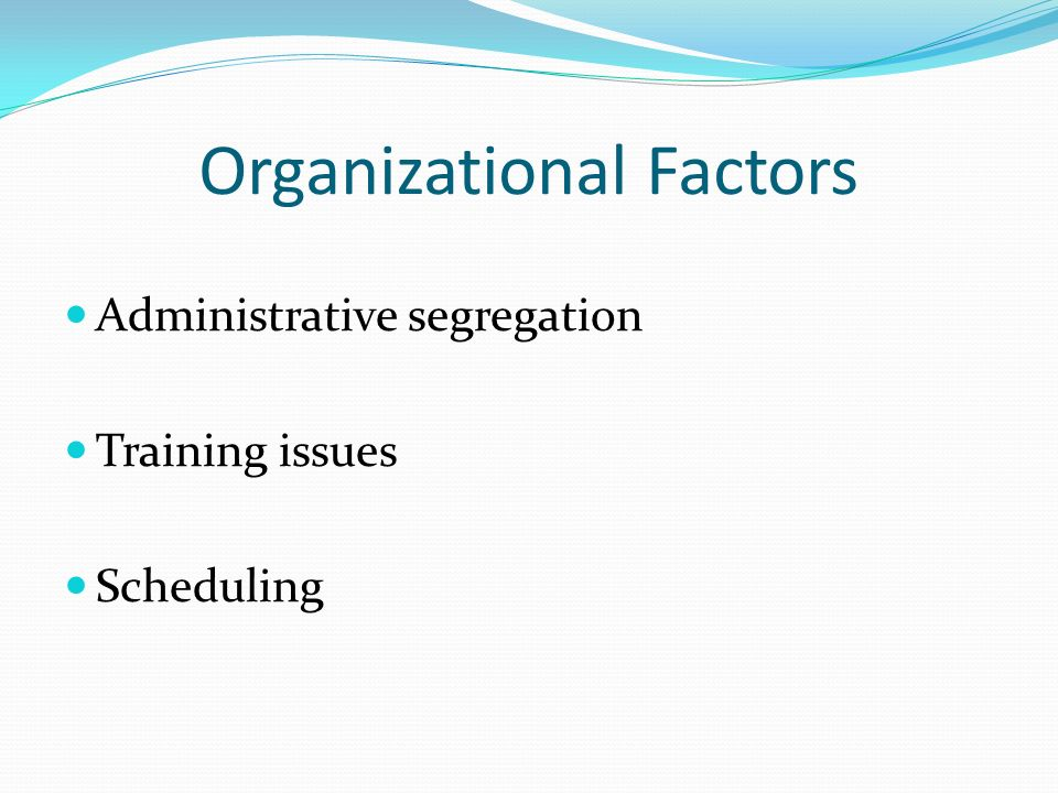Organizational Factors Administrative segregation Training issues Scheduling