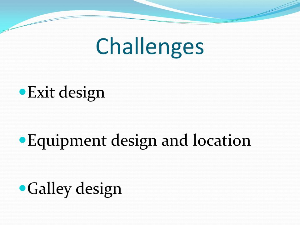 Challenges Exit design Equipment design and location Galley design