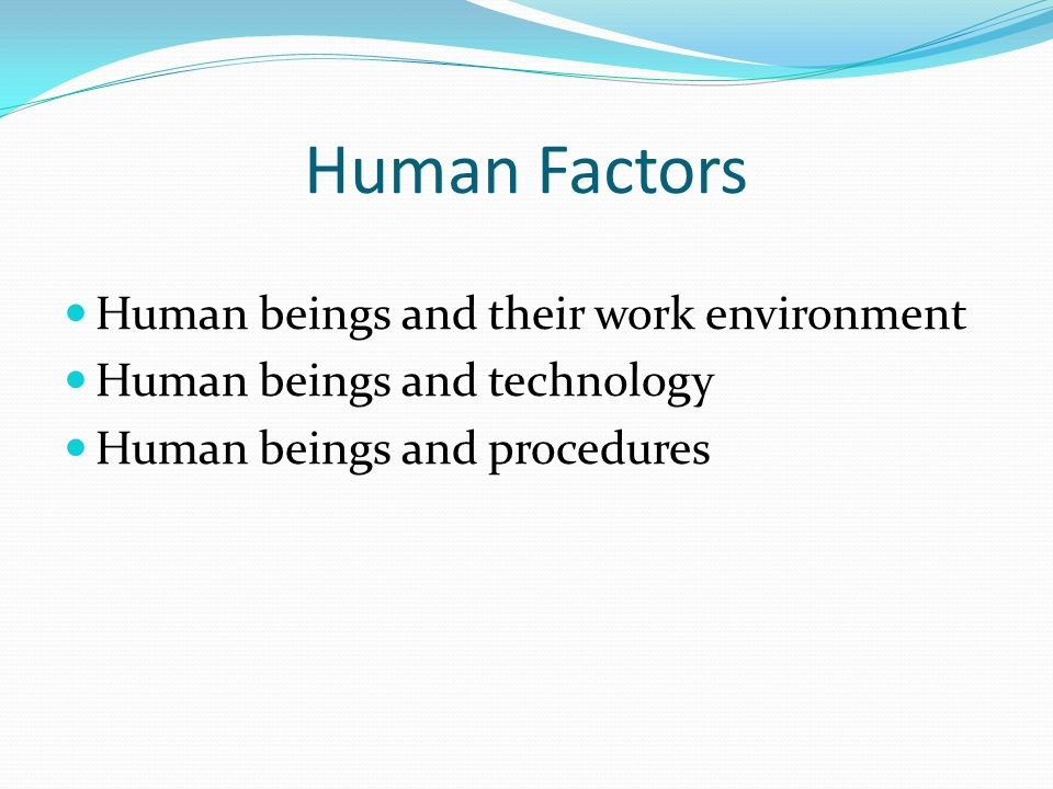 Human Factors Human beings and their work environment Human beings and technology Human beings and procedures