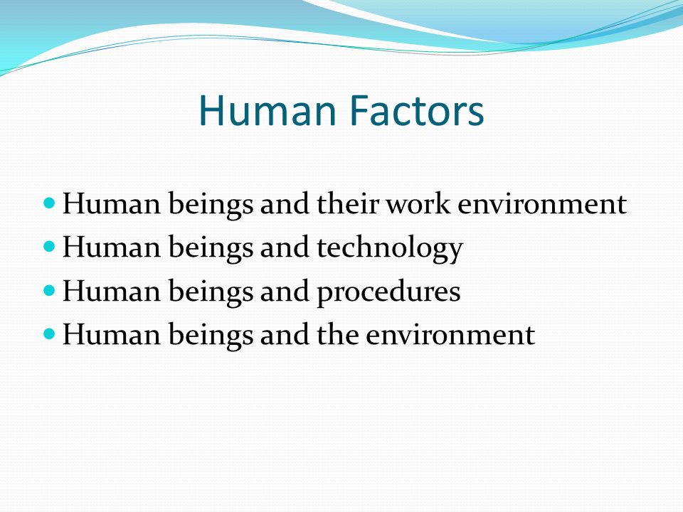 Human Factors Human beings and their work environment Human beings and technology Human beings and procedures Human beings and the environment