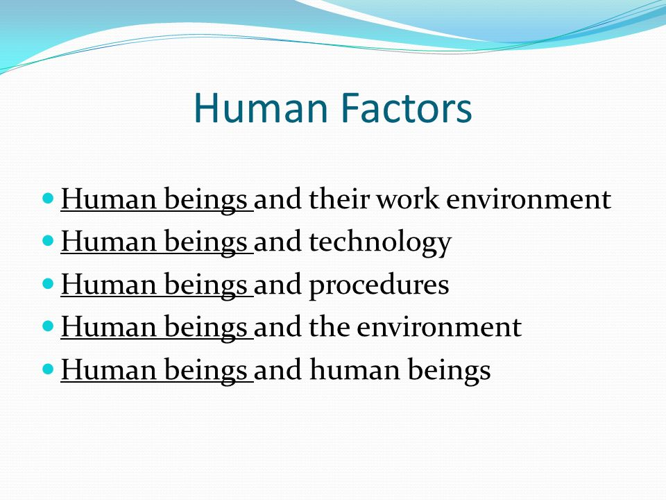 Human Factors Human beings and their work environment Human beings and technology Human beings and procedures Human beings and the environment Human beings and human beings
