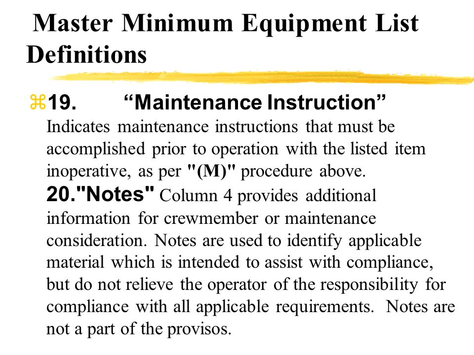 Master Minimum Equipment List Definitions 19.Maintenance Instruction Indicates maintenance instructions that must be accomplished prior to operation w