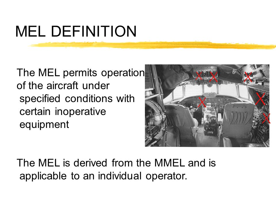 MEL DEFINITION The MEL permits operation of the aircraft under specified conditions with certain inoperative equipment The MEL is derived from the MME