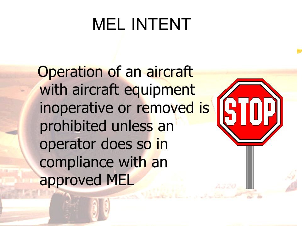 MEL INTENT Operation of an aircraft with aircraft equipment inoperative or removed is prohibited unless an operator does so in compliance with an appr
