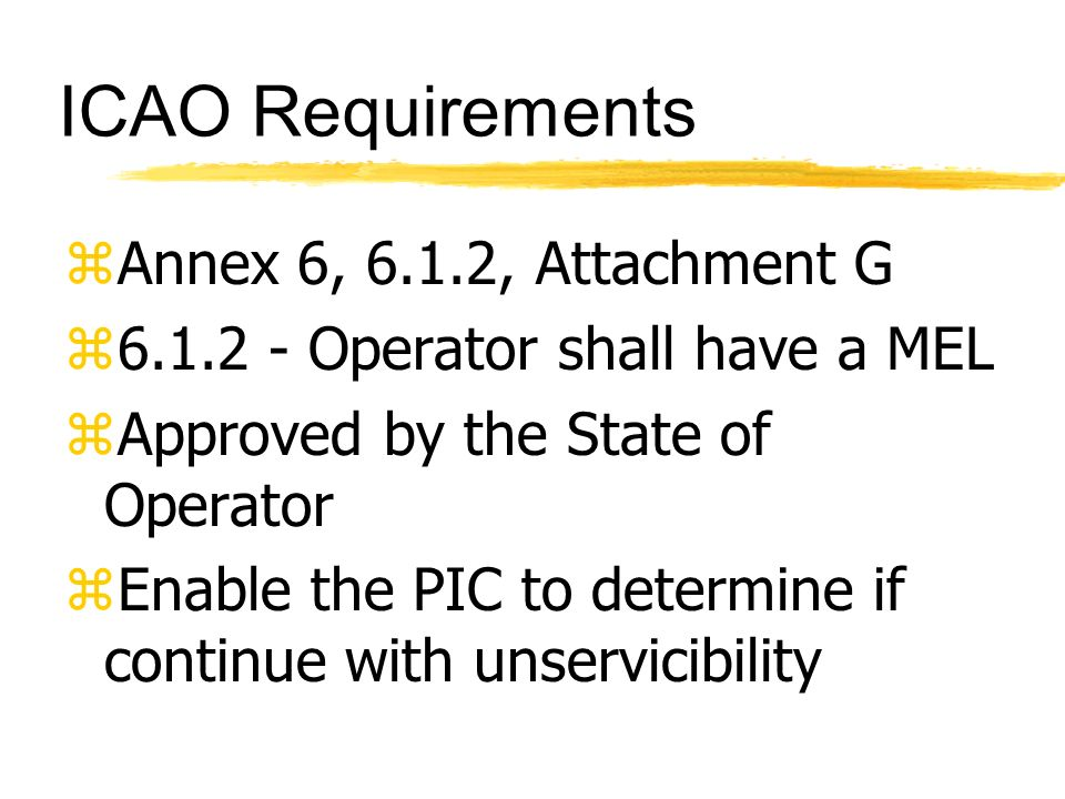 ICAO Requirements zAnnex 6, 6.1.2, Attachment G z6.1.2 - Operator shall have a MEL zApproved by the State of Operator zEnable the PIC to determine if