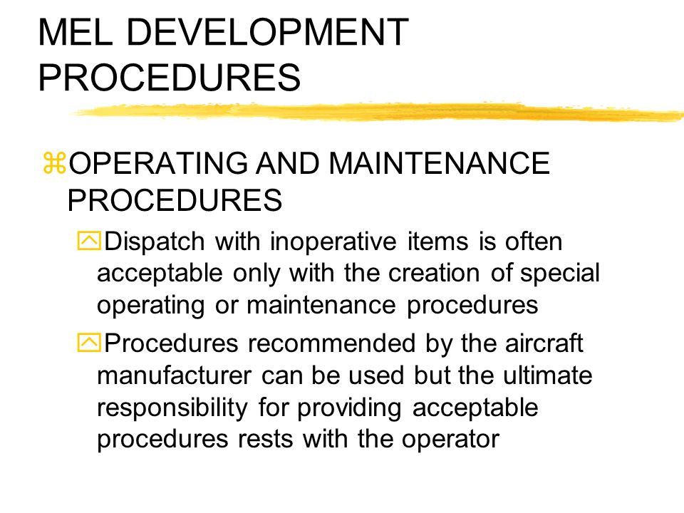 MEL DEVELOPMENT PROCEDURES zOPERATING AND MAINTENANCE PROCEDURES yDispatch with inoperative items is often acceptable only with the creation of specia