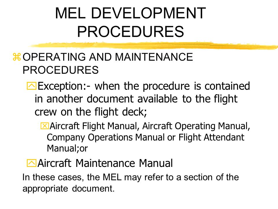 MEL DEVELOPMENT PROCEDURES zOPERATING AND MAINTENANCE PROCEDURES yException:- when the procedure is contained in another document available to the fli