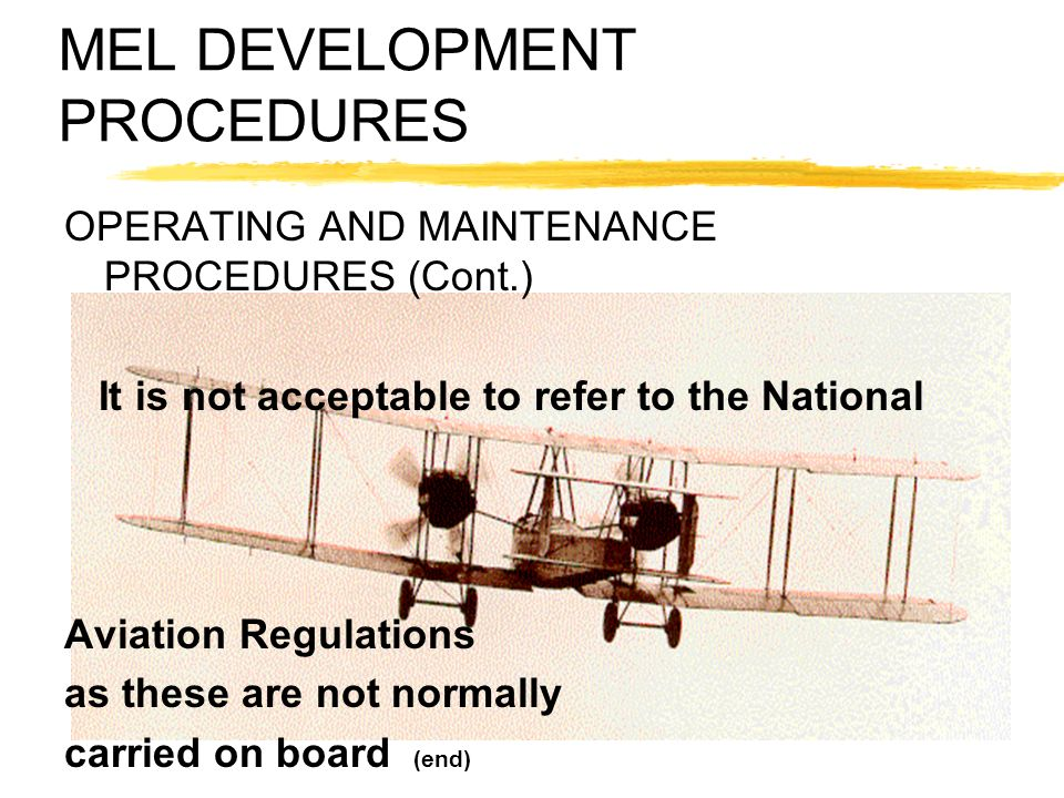 MEL DEVELOPMENT PROCEDURES OPERATING AND MAINTENANCE PROCEDURES (Cont.) It is not acceptable to refer to the National Aviation Regulations as these ar