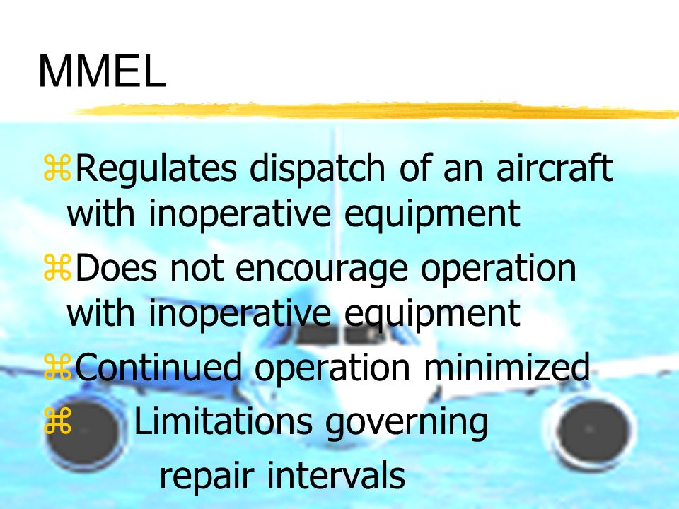 MMEL zRegulates dispatch of an aircraft with inoperative equipment zDoes not encourage operation with inoperative equipment zContinued operation minim