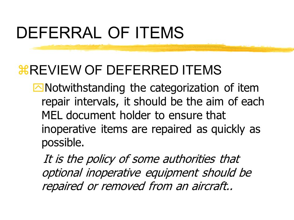 DEFERRAL OF ITEMS zREVIEW OF DEFERRED ITEMS yNotwithstanding the categorization of item repair intervals, it should be the aim of each MEL document ho