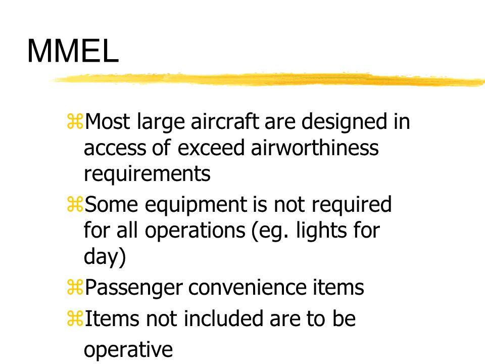 MMEL zMost large aircraft are designed in access of exceed airworthiness requirements zSome equipment is not required for all operations (eg. lights f
