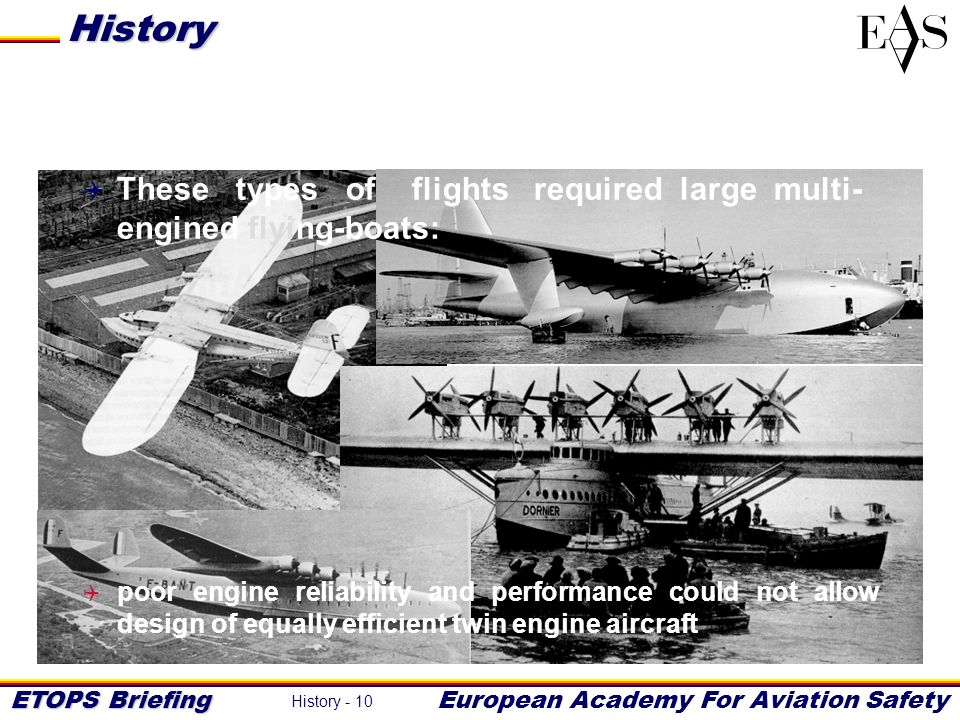 ETOPS Briefing European Academy For Aviation Safety History - 10 These types of flights required large multi- engined flying-boats: poor engine reliab