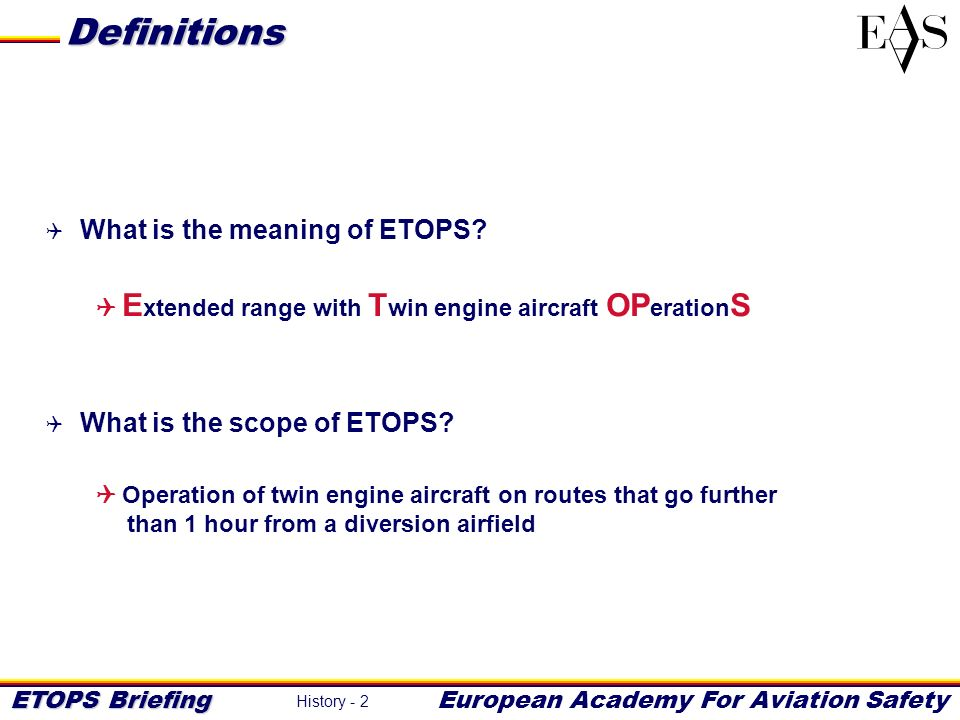 ETOPS Briefing European Academy For Aviation Safety History - 2 Definitions What is the meaning of ETOPS? E xtended range with T win engine aircraft O