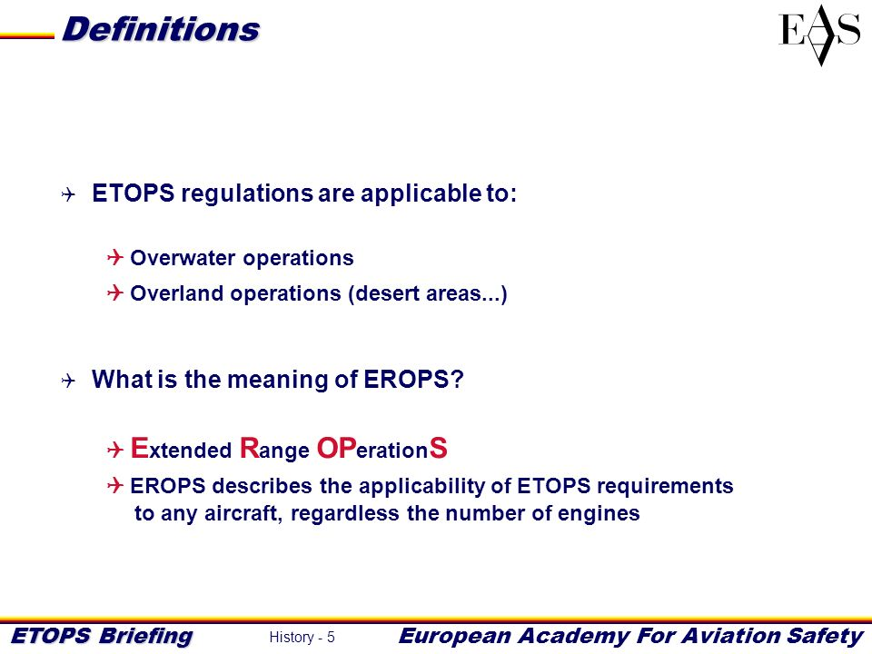 ETOPS Briefing European Academy For Aviation Safety History - 5 ETOPS regulations are applicable to: Overwater operations Overland operations (desert