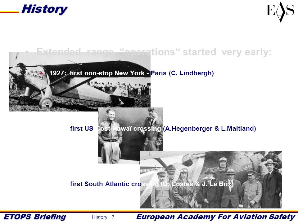 ETOPS Briefing European Academy For Aviation Safety History - 18 The introduction in the 1980s of twin aircraft (A310, B767) powered with modern (fuel efficient) turbofan engines made the old 60/90 minute rules inadequate: 1984: ICAO ETOPS study group amend Annex 6 1985: FAA publishes first ETOPS regulation to address 120 min operations 1985: first ETOPS operation (SIA/A310 - TWA/B767) History