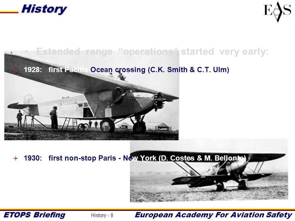 ETOPS Briefing European Academy For Aviation Safety History - 9 Extended range commercial operations started in the late 1930s: 1936: first trans-Pacific commercial flights 1939: first trans-Atlantic commercial flights History