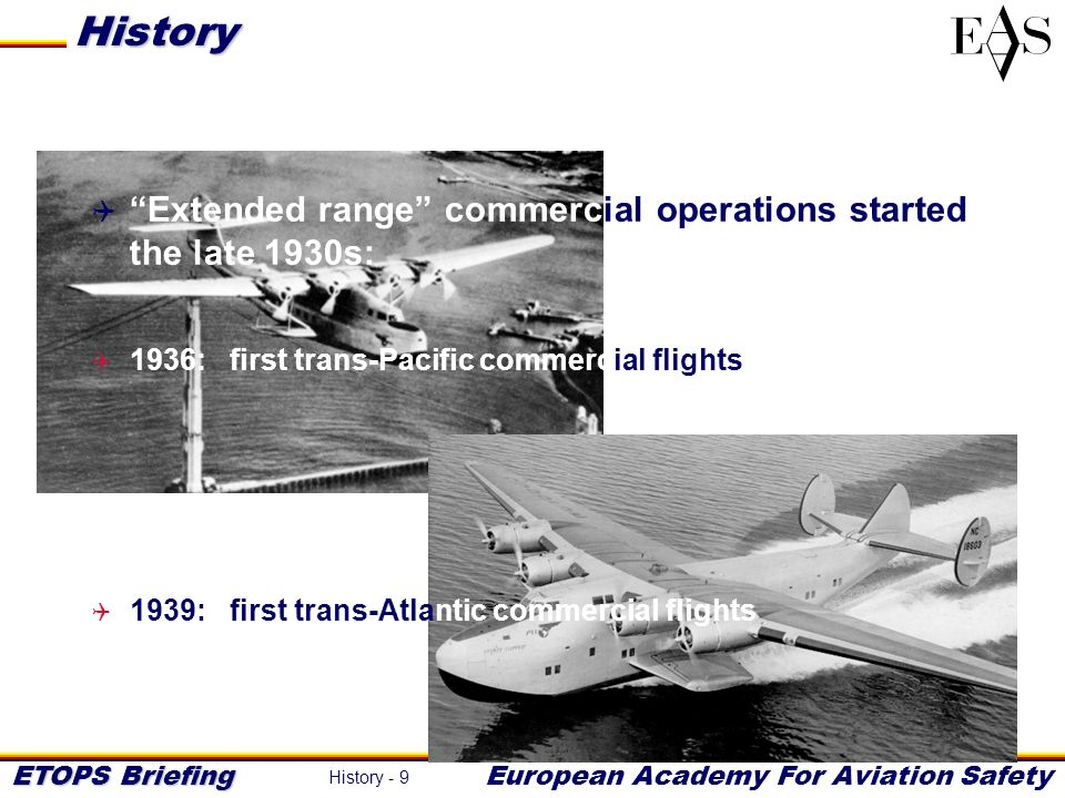 ETOPS Briefing European Academy For Aviation Safety History - 10 These types of flights required large multi- engined flying-boats: poor engine reliability and performance could not allow design of equally efficient twin engine aircraft History