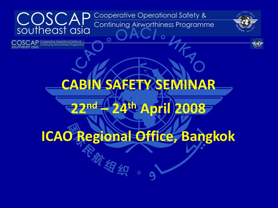 22 nd – 24 th April 2008 ICAO Regional Office, Bangkok CABIN SAFETY SEMINAR