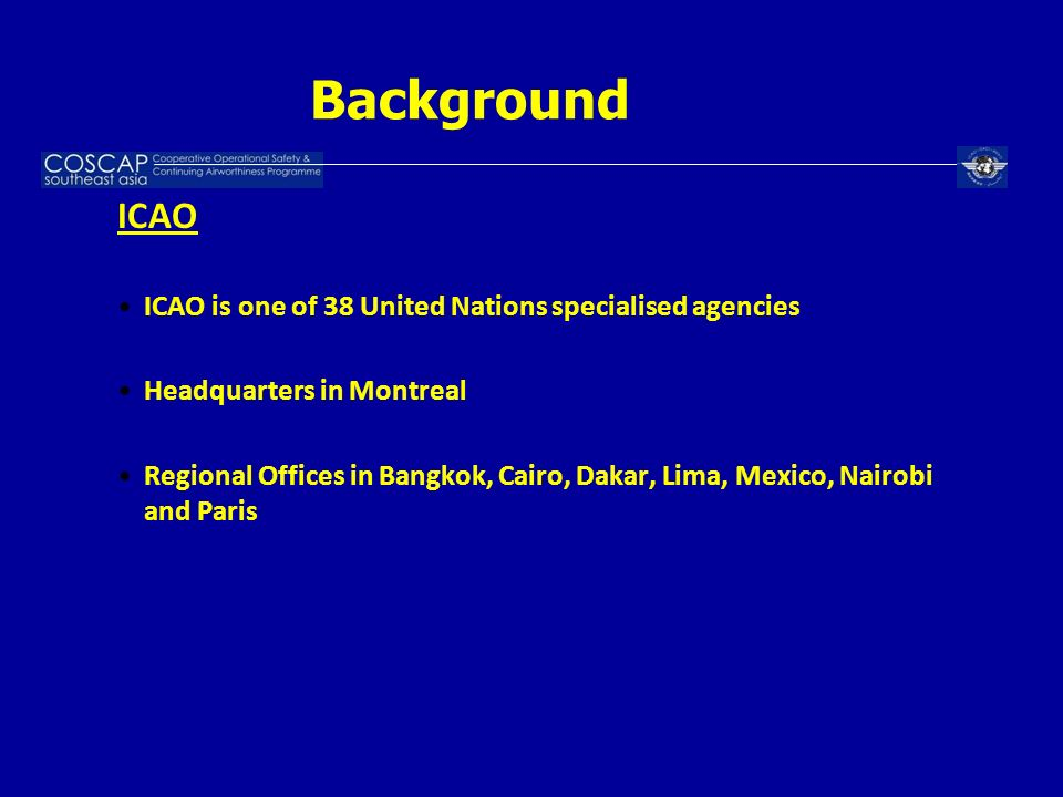 Background ICAO ICAO is one of 38 United Nations specialised agencies Headquarters in Montreal Regional Offices in Bangkok, Cairo, Dakar, Lima, Mexico