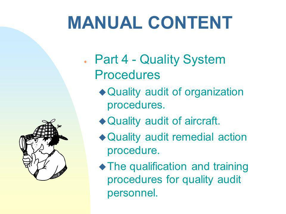 MANUAL CONTENT Part 4 - Quality System Procedures Quality audit of organization procedures. Quality audit of aircraft. Quality audit remedial action p