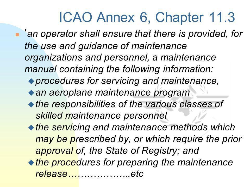 ICAO Annex 6, Chapter 11.3 an operator shall ensure that there is provided, for the use and guidance of maintenance organizations and personnel, a mai