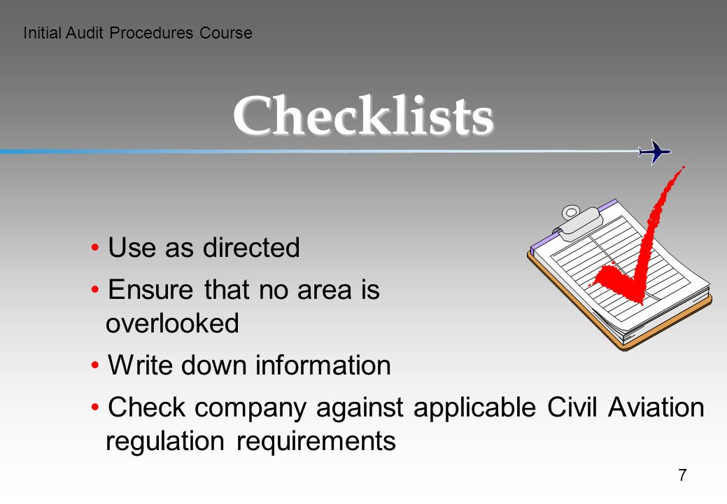 Initial Audit Procedures Course Checklists Use as directed Ensure that no area is overlooked Write down information Check company against applicable Civil Aviation regulation requirements 7