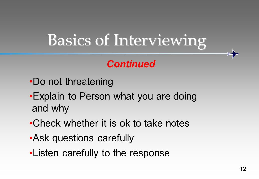 Basics of Interviewing Continued Do not threatening Explain to Person what you are doing and why Check whether it is ok to take notes Ask questions carefully Listen carefully to the response 12