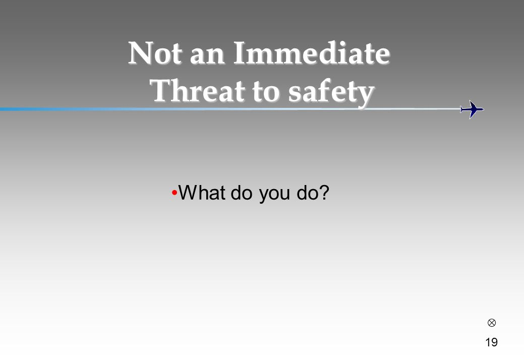 Not an Immediate Threat to safety What do you do? 19