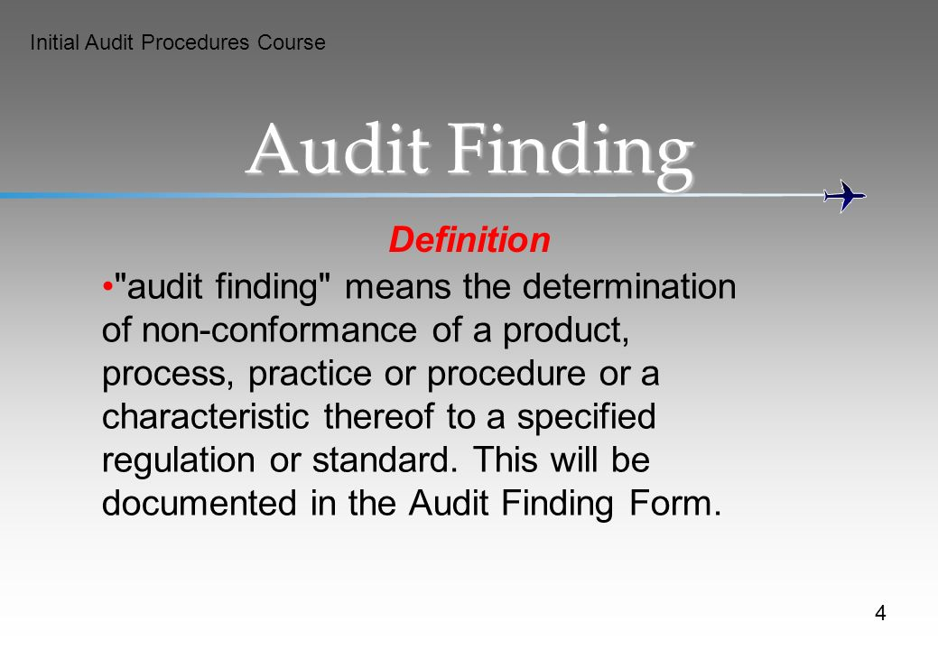 Initial Audit Procedures Course Audit Finding Definition audit finding means the determination of non-conformance of a product, process, practice or procedure or a characteristic thereof to a specified regulation or standard.