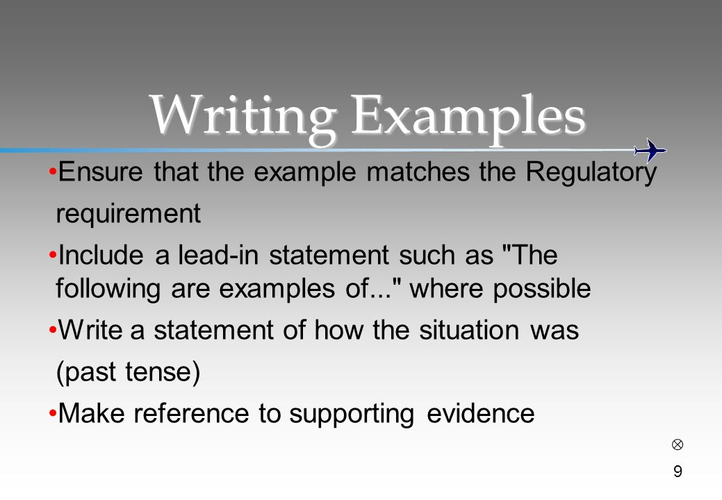 Writing Examples Ensure that the example matches the Regulatory requirement Include a lead-in statement such as The following are examples of... where possible Write a statement of how the situation was (past tense) Make reference to supporting evidence 9