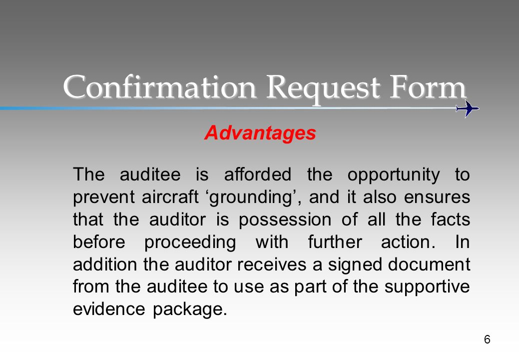 Confirmation Request Form Advantages 6 The auditee is afforded the opportunity to prevent aircraft grounding, and it also ensures that the auditor is possession of all the facts before proceeding with further action.