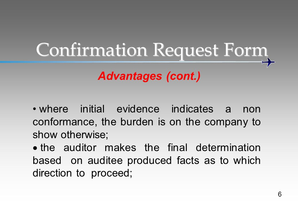 Confirmation Request Form Advantages (cont.) 6 where initial evidence indicates a non conformance, the burden is on the company to show otherwise; the auditor makes the final determination based on auditee produced facts as to which direction to proceed;