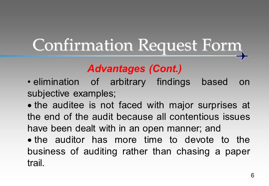 Confirmation Request Form Advantages (Cont.) 6 elimination of arbitrary findings based on subjective examples; the auditee is not faced with major surprises at the end of the audit because all contentious issues have been dealt with in an open manner; and the auditor has more time to devote to the business of auditing rather than chasing a paper trail.