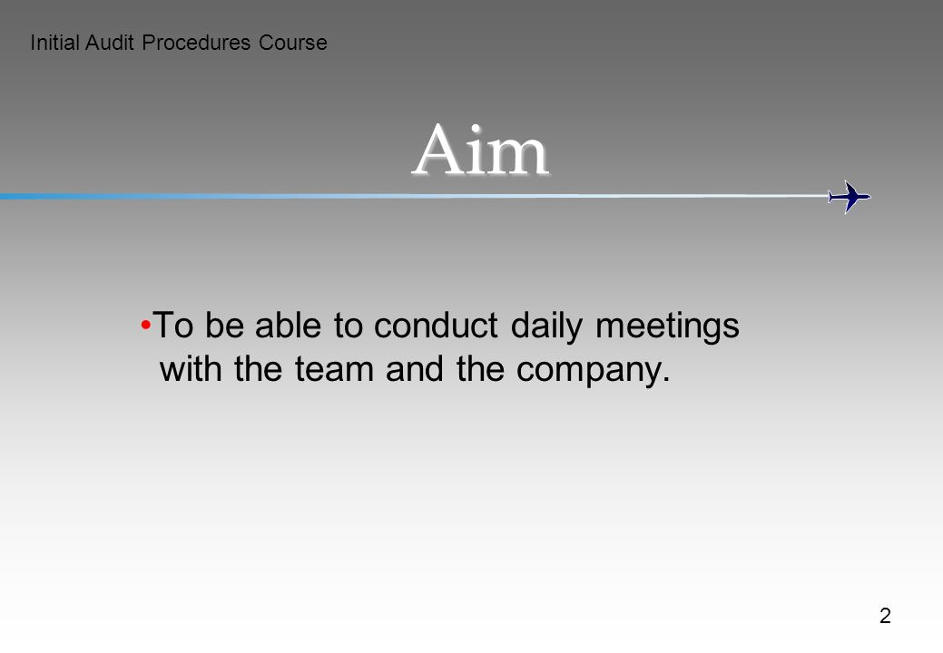 Initial Audit Procedures Course Aim To be able to conduct daily meetings with the team and the company.