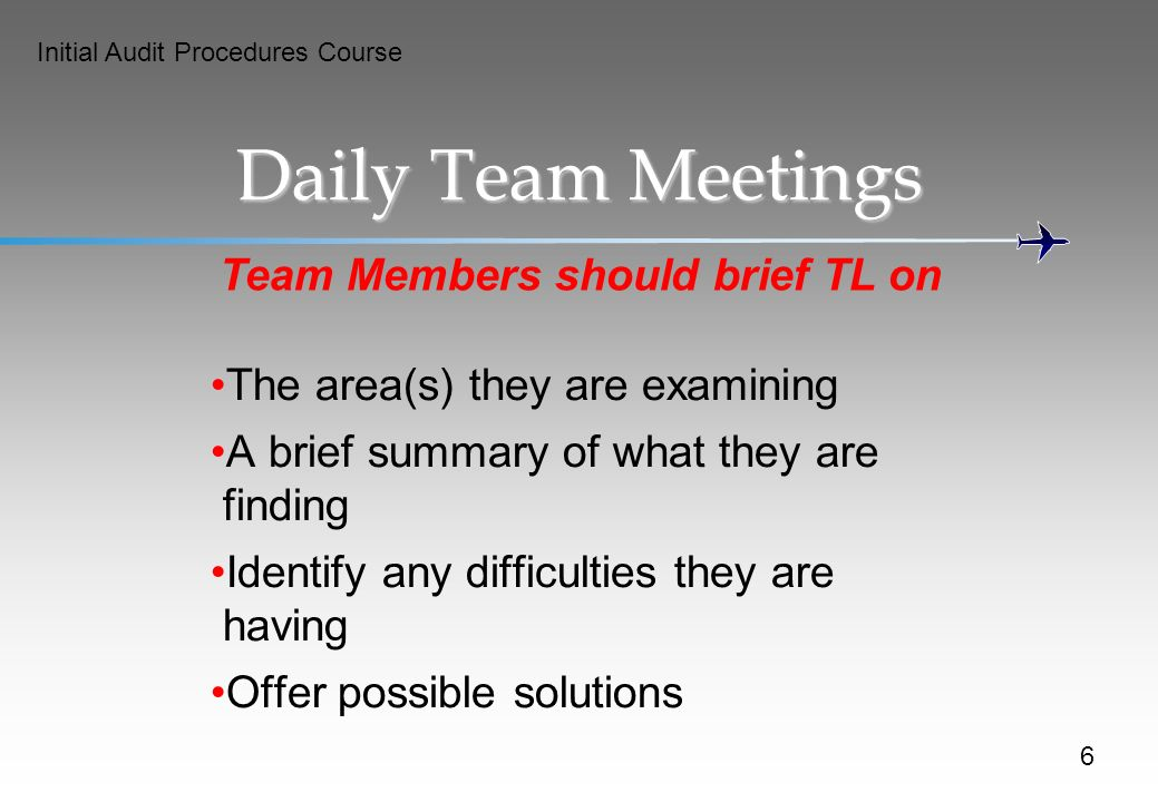 Initial Audit Procedures Course Daily Team Meetings Team Members should brief TL on The area(s) they are examining A brief summary of what they are finding Identify any difficulties they are having Offer possible solutions 6