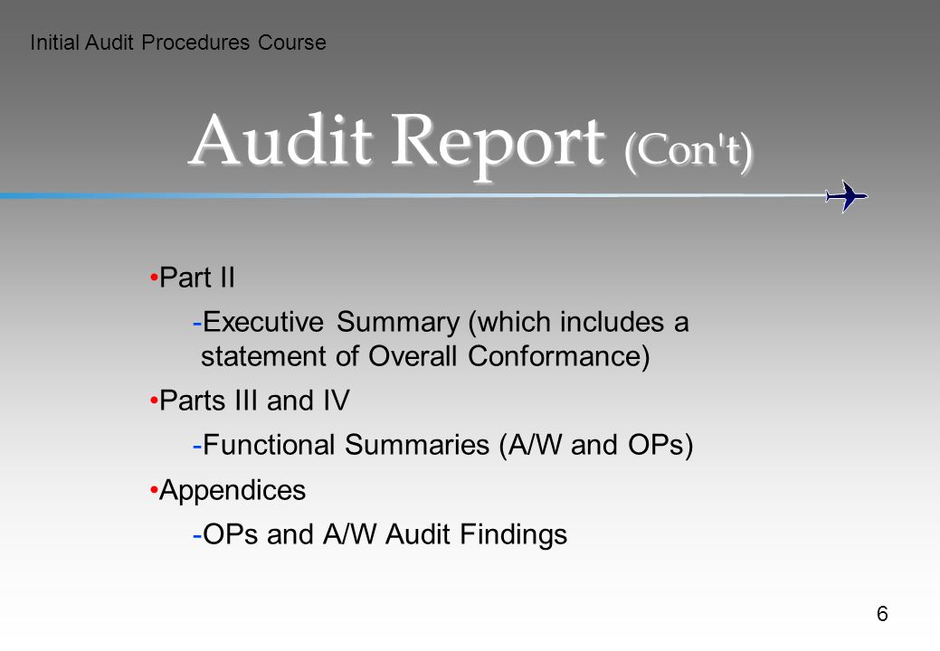 Initial Audit Procedures Course Audit Report (Con t) Part II -Executive Summary (which includes a statement of Overall Conformance) Parts III and IV -Functional Summaries (A/W and OPs) Appendices -OPs and A/W Audit Findings 6