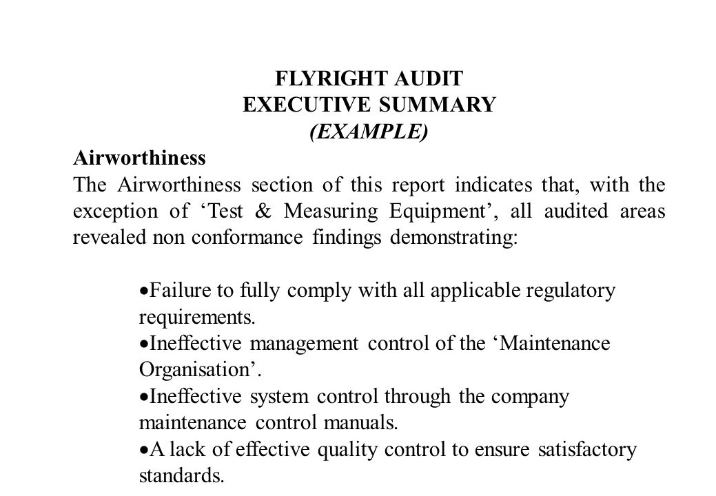 FLYRIGHT AUDIT EXECUTIVE SUMMARY (EXAMPLE) Airworthiness The Airworthiness section of this report indicates that, with the exception of Test & Measuring Equipment, all audited areas revealed non conformance findings demonstrating: Failure to fully comply with all applicable regulatory requirements.