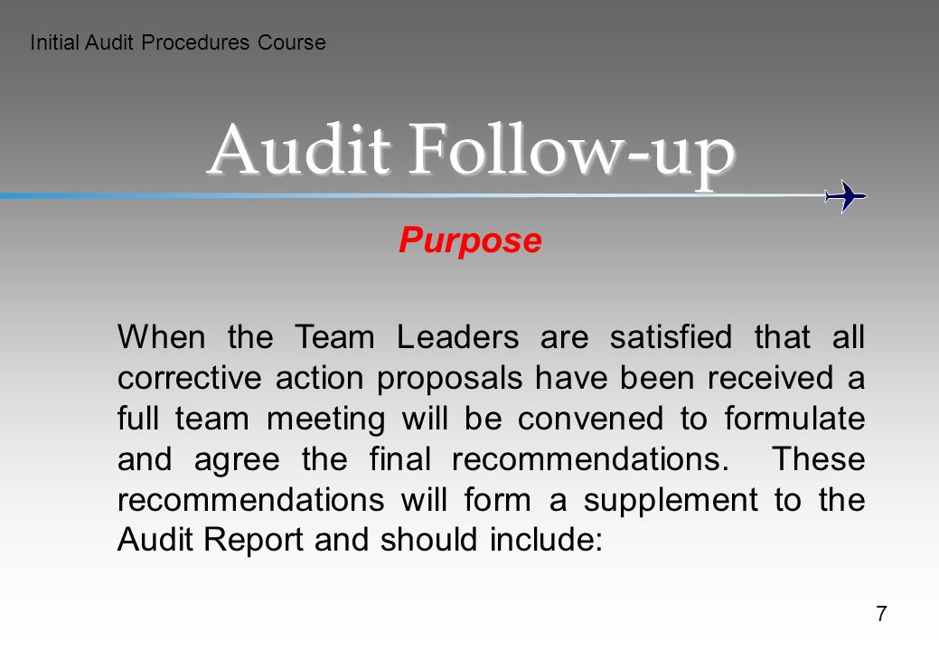 Initial Audit Procedures Course 7 Audit Follow-up Purpose When the Team Leaders are satisfied that all corrective action proposals have been received a full team meeting will be convened to formulate and agree the final recommendations.