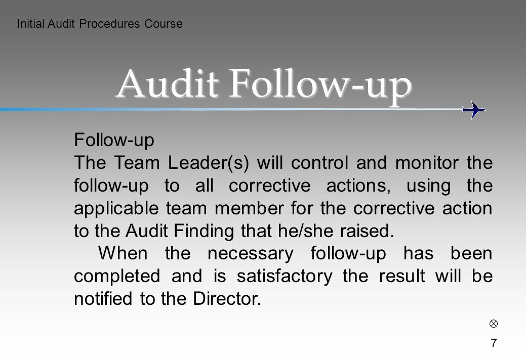Initial Audit Procedures Course 7 Audit Follow-up Follow-up The Team Leader(s) will control and monitor the follow-up to all corrective actions, using the applicable team member for the corrective action to the Audit Finding that he/she raised.